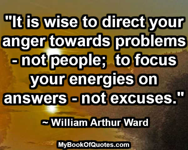 """""""It is wise to direct your anger towards problems - not people;  to focus your energies on answers - not excuses.""""  ~ William Arthur Ward"""