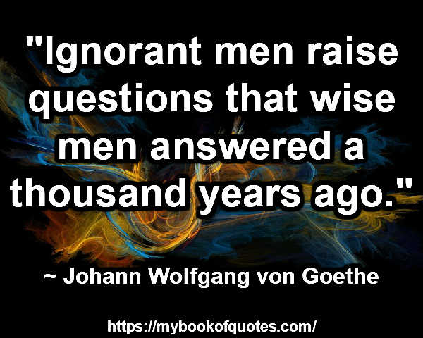 """Ignorant men raise questions that wise men answered a thousand years ago."" ~ Johann Wolfgang von Goethe"