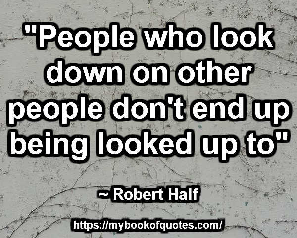"""""""People who look down on other people don't end up being looked up to"""" ~ Robert Half"""