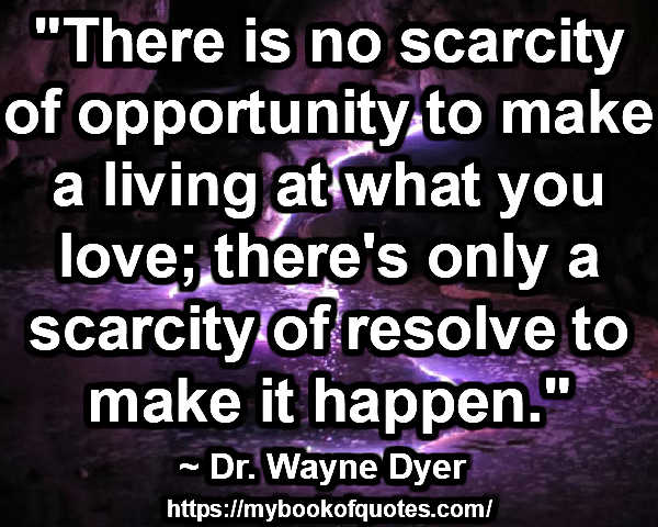 """""""There is no scarcity of opportunity to make a living at what you love; there's only a scarcity of resolve to make it happen."""" ~ Dr. Wayne Dyer"""