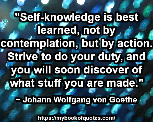 """Self-knowledge is best learned, not by contemplation, but by action. Strive to do your duty, and you will soon discover of what stuff you are made."" ~ Johann Wolfgang von Goethe"