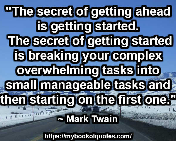 """The secret of getting ahead is getting started. The secret of getting started is breaking your complex overwhelming tasks into small manageable tasks and then starting on the first one."" ~ Mark Twain"