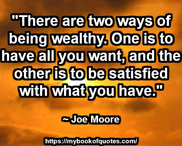"""There are two ways of being wealthy. One is to have all you want, and the other is to be satisfied with what you have."" ~ Joe Morre"