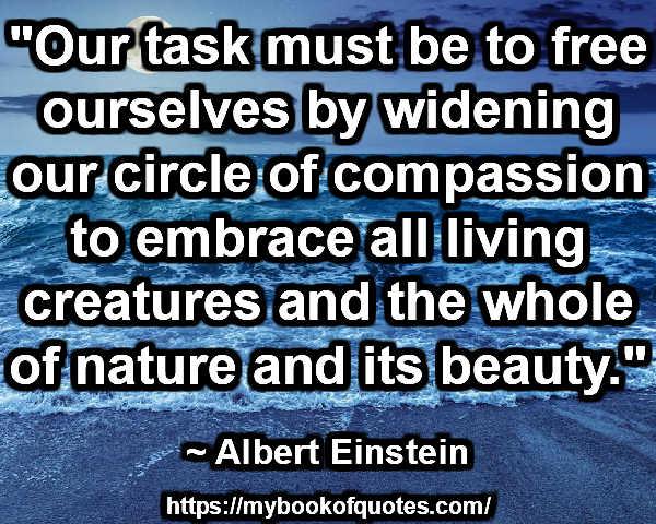 """Our task must be to free ourselves by widening our circle of compassion to embrace all living creatures and the whole of nature and its beauty.""  ~ Albert Einstein"