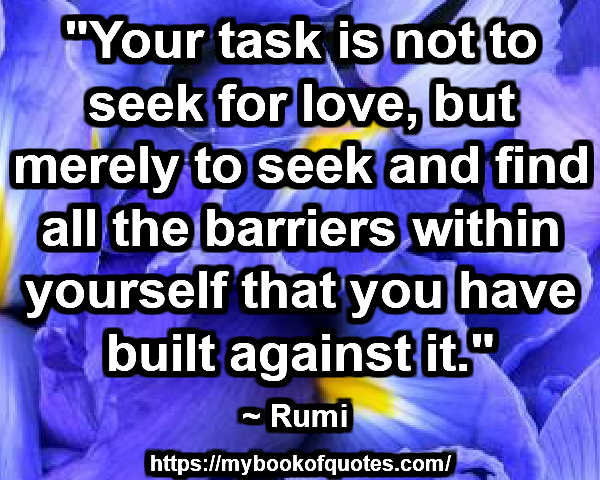 """""""Your task is not to seek for love, but merely to seek and find all the barriers within yourself that you have built against it."""" ~ Rumi"""