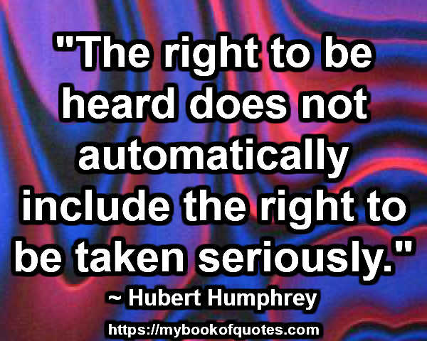 """The right to be heard does not automatically include the right to be taken seriously."" ~ Hubert Humphrey"