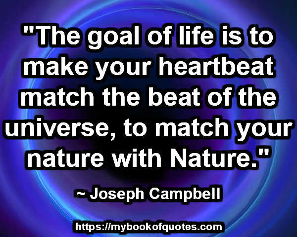 """""""The goal of life is to make your heartbeat match the beat of the universe, to match your nature with Nature."""" ~ Joseph Campbell"""