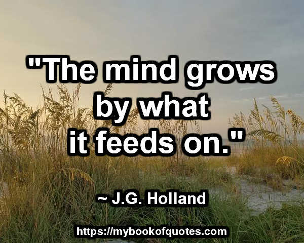the mind grows by what it feeds on