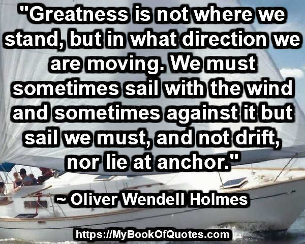 """""""Greatness is not where we stand, but in what direction we are moving. We must sometimes sail with the wind and sometimes against it but sail we must, and not drift, nor lie at anchor."""" ~ Oliver Wendell Holmes"""
