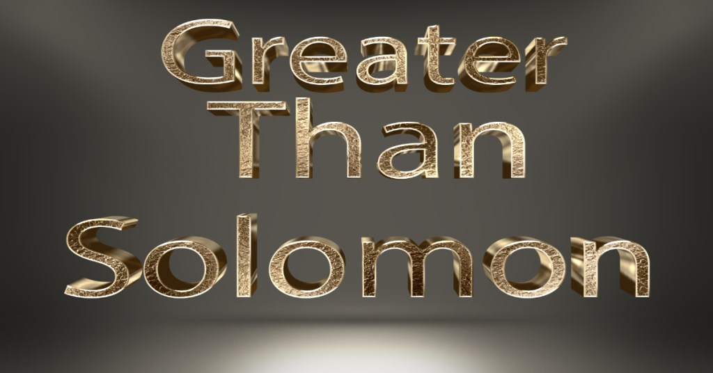 Greater Than Solomon