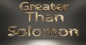 Greater Than Solomon