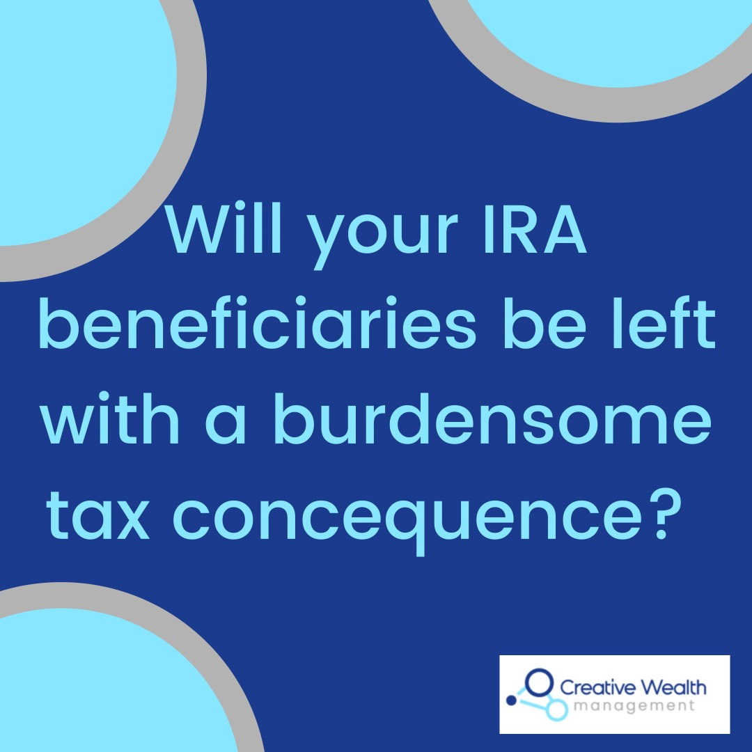 Will your IRA beneficiaries be left with a burdensome tax consequence?