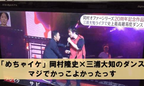 「めちゃイケ」岡村隆史×三浦大知のダンス! 47歳!? マジでかっこよかったっす