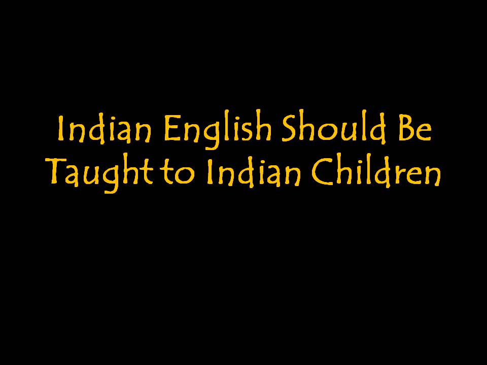 Indian English Should Be Taught To Indian Children