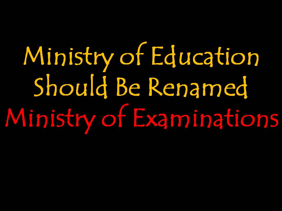 Ministry of Education Should Be Renamed Ministry of Examinations