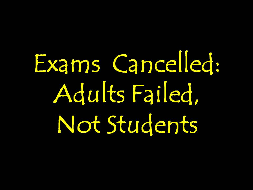 Exams Cancelled: Adults Failed, Not Students