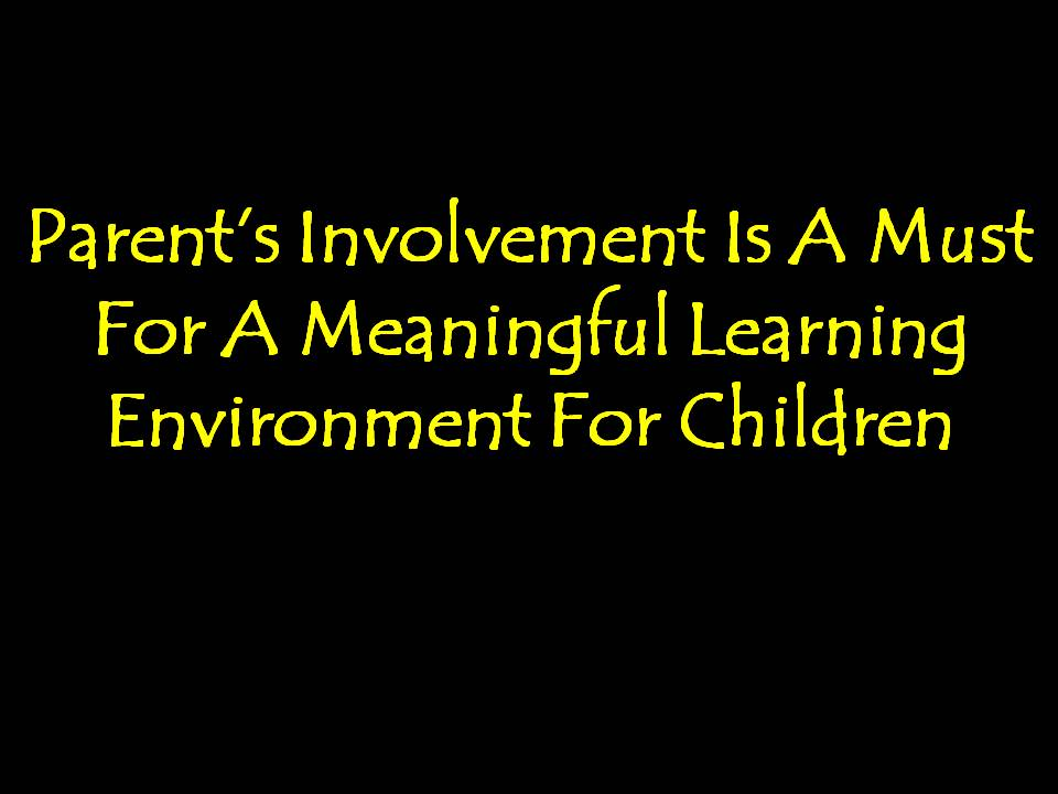 Parent's Involvement Is A Must For A Meaningful Learning Environment For Children