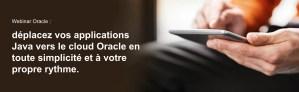 #TECHNOLOGIES #WEBINAR - Déplacez vos applications Java vers le cloud Oracle en toute simplicité et à votre propre rythme. - By Oracle
