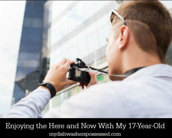 Enjoying the Here and Now With My 17-Year-Old