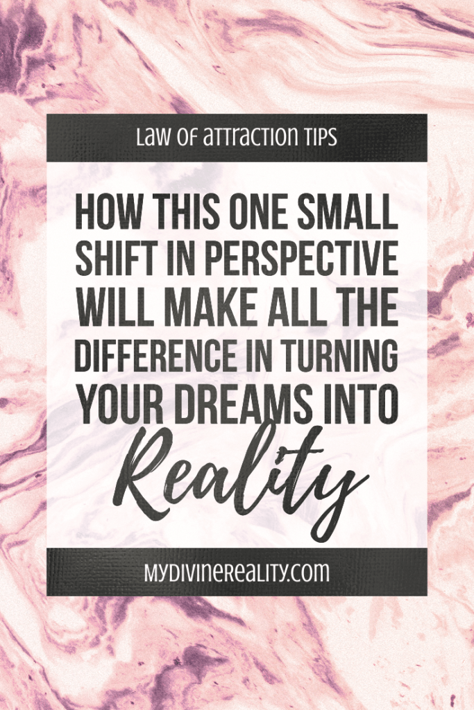Small Shift in Perspective will Make All the Difference in Turning Your Dreams Into Reality