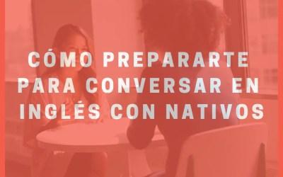 Cómo prepararte para conversar en inglés con nativos