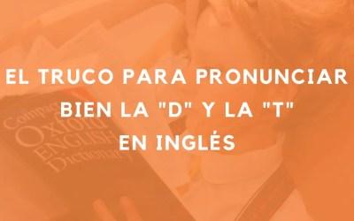 El truco para pronunciar bien la D y la T en inglés