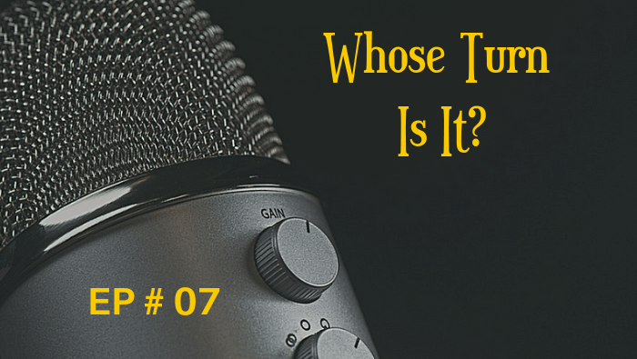 Whose Turn Is It?  EP 07