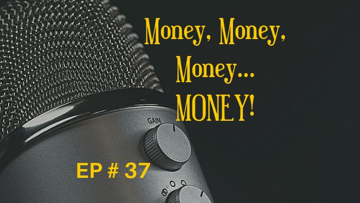 Money, Money, Money…MONEY! EP 37