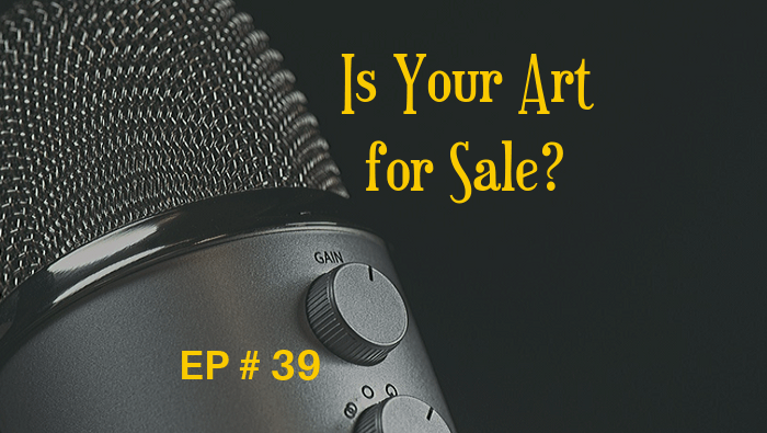 Is Your Art For Sale? EP 39