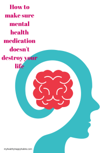How to make sure mental health medication doesn't destroy your life