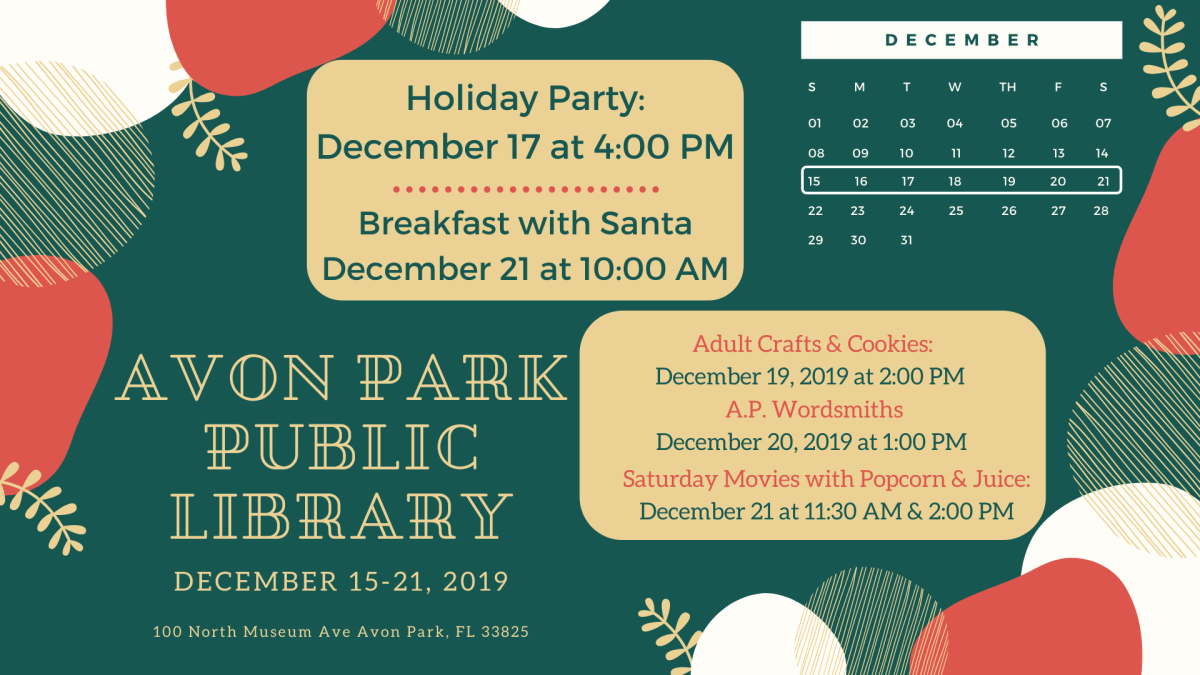 December 15-21, 2019 at the Avon Park Public Library will continue with our regularly scheduled programs and two special events. On Tuesday, December 17, 2019 at 4:00 PM, we will host our Annual Holiday Party & Open House sponsored by our Avon Park Friends of the Library and featuring the band, Lotela Gold. On Wednesday, December 18, we will have story time with craft or coloring at 3:00 PM. On Thursday, December 19, 2019 from 2:00 PM to 4:00 PM is our crafts and cookies for adults. On Friday, December 20, 2019 at 1:00 PM, the Avon Park Wordsmiths will meet. On Saturday, December 21, 2019 we will be having our Breakfast with Santa at 10:00 AM, a movie and popcorn at 11:30 AM and another movie and popcorn at 2:00 PM. Please call 863-452-3803 for movie information or to inquire about any of the activities.