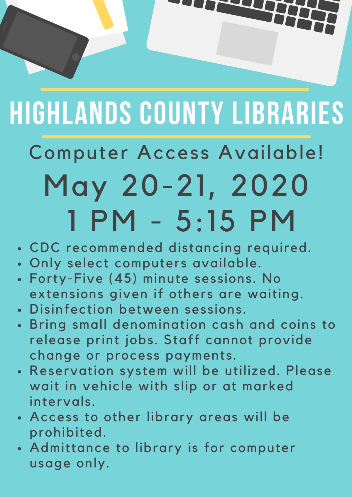 Highlands County Public Libraries will be offering computer usage on May 20-21, 2020 from 1:00 PM to 5:15 PM. Computers will automatically log off at 5:15 PM. Sessions will be limited to 45 minutes. Social distancing lines will be marked on the sidewalk if you choose to wait there, and if not please wait in your vehicle with a reservation slip. All other areas of the libraries will be closed and not available for use or access. Computer service available at Avon Park, Sebring, and Lake Placid Libraries. Please call 863-402-6716 for questions or assistance.