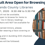 Adult areas at all Highlands County Public Libraries open for browsing on June 10-11, 2020 from 9:30 AM to 5:30 PM. 1. Not all services or areas will be available. 2. Browsing and checking out ONLY, no access to library seating. 3. DVD browsing and checkout will be unavailable.