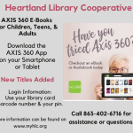 Don't forget the Heartland Library Cooperative has e-resources available for you to use. Today's highlight: Axis 360. Borrow e-books and e-audiobooks from the comfort of your home. App is available for smartphones and tablets. New titles are being frequently added for readers of ALL ages! Check out Axis 350 by downloading the app or visiting the E-Books and Audiobooks page of this website.