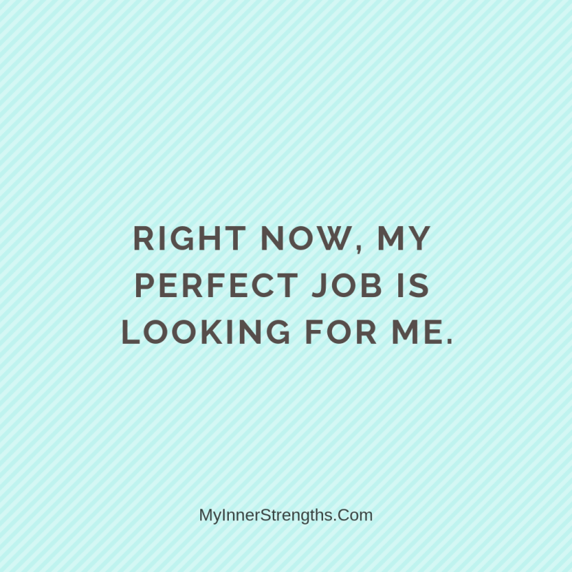 Affirmations for career change 1 My Inner Strengths Right now, my perfect job is looking for me.