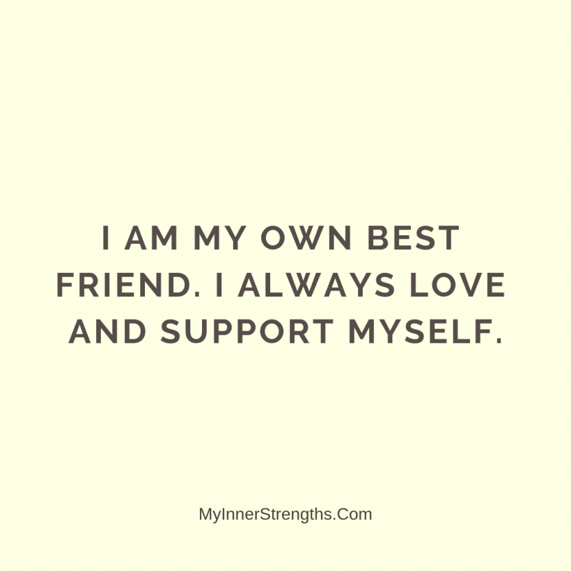 Affirmations for work 17 My Inner Strengths I am my own best friend. I always love and support myself.