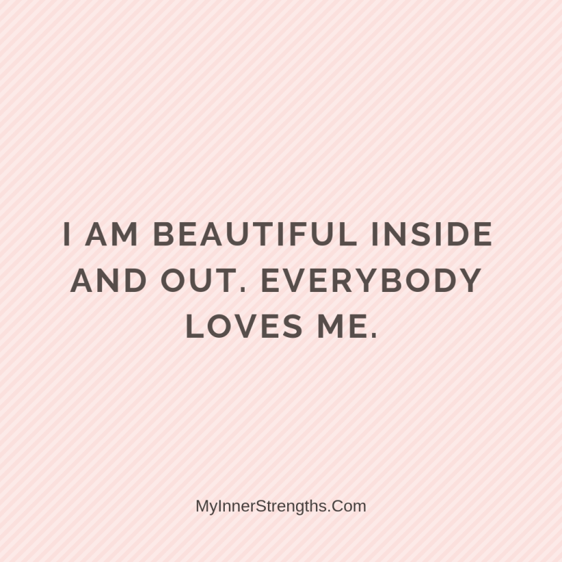 Love Affirmations 28 My Inner Strengths I am beautiful inside and out. Everybody loves me.
