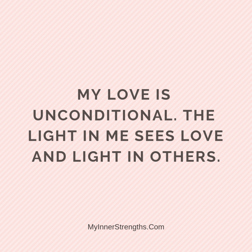 Love Affirmations 29 My Inner Strengths My love is unconditional. The light in me sees love and light in others​.