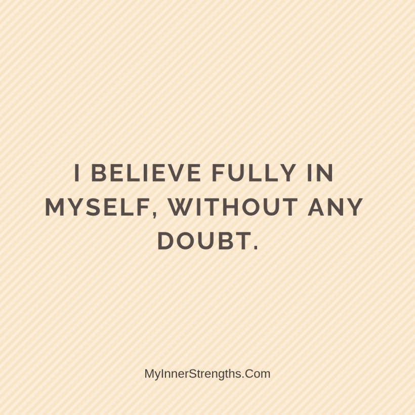 Morning Affirmations 19 My Inner Strengths I believe fully in myself, without any doubt.
