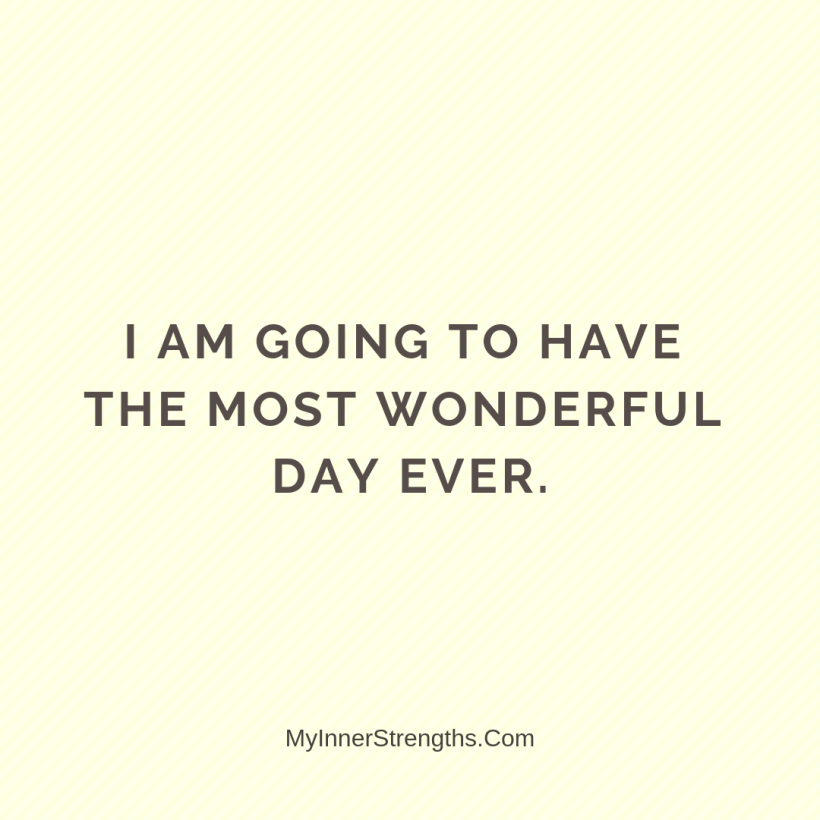 Morning Affirmations 23 My Inner Strengths I am going to have the most wonderful day ever.