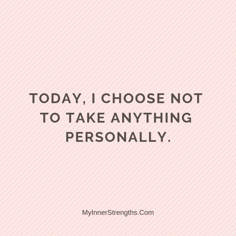 Morning Affirmations 25 My Inner Strengths Today, I choose not to take anything personally.