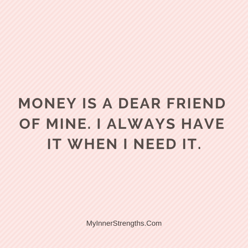 Wealth Affirmation Money 29 My Inner Strengths Money is a dear friend of mine. I always have it when I need it.