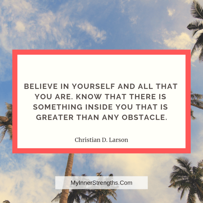 10 Believe in yourself and all that you are. Know that there is something inside you that is greater than any obstacle.