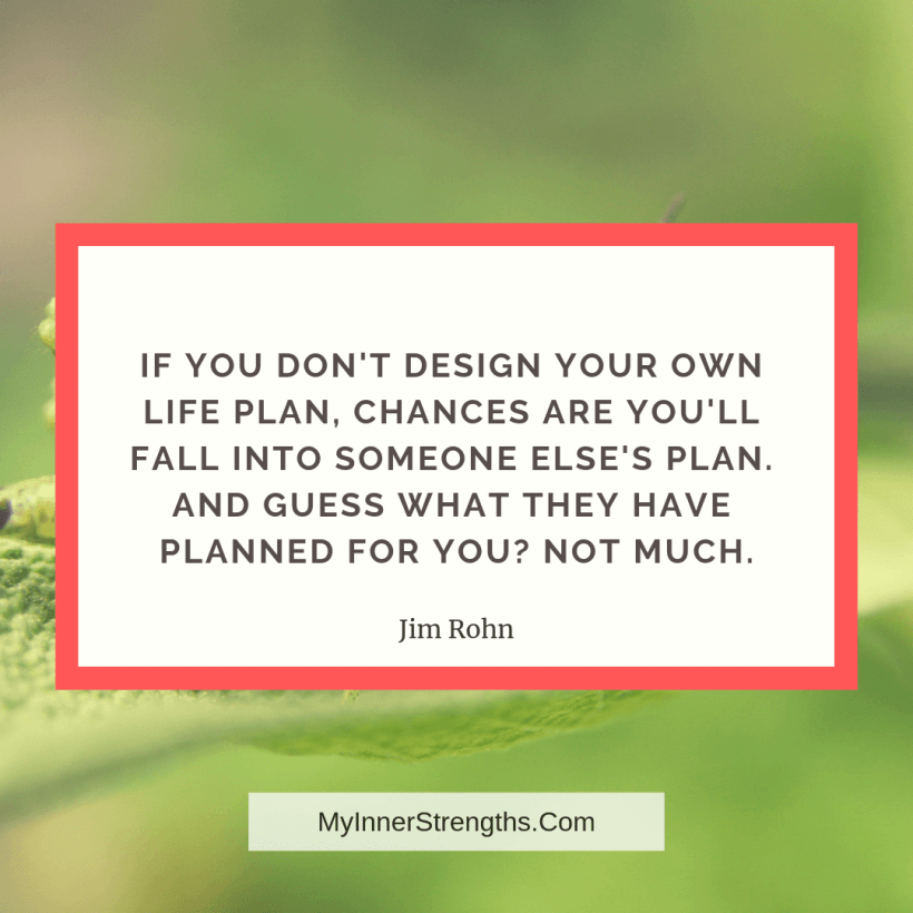 13 If you dont design your own life plan, chances are youll fall into someone elses plan. And guess what they have planned for you? Not much.