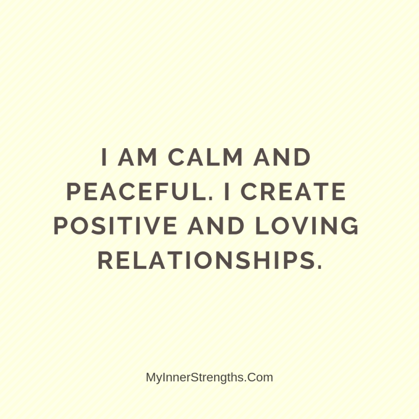 Affirmations for Confidence My Inner Strengths14 I am calm​ and peaceful. I create positive and loving relationships.