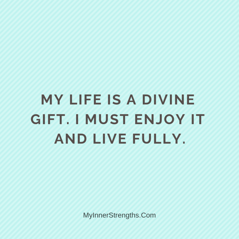 Affirmations for Confidence My Inner Strengths4 My life is a Divine gift. I must enjoy it and live fully.