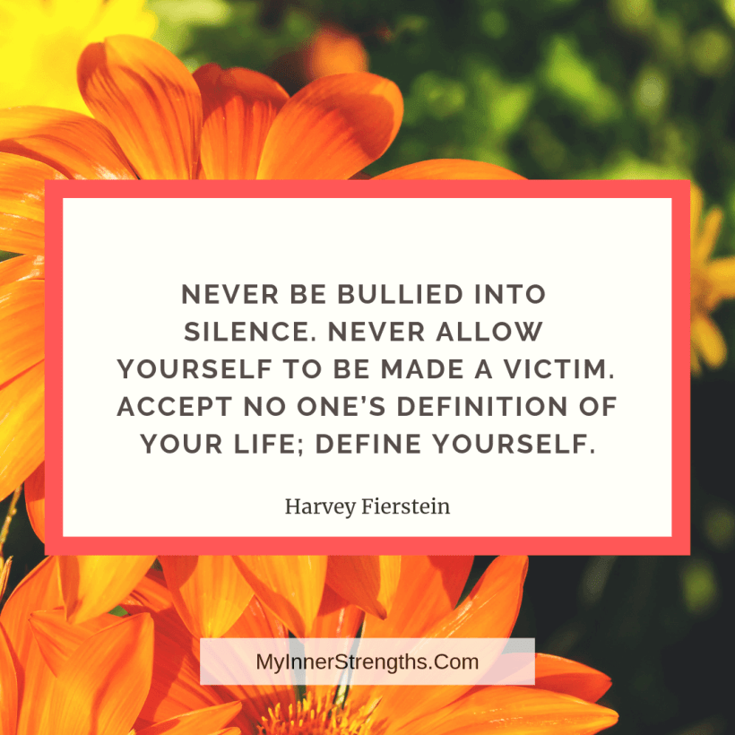 Confidence Quotes and Affirmations My Inner Strengths14 Never be bullied into silence. Never allow yourself to be made a victim. Accept no ones definition of your life; define yourself.