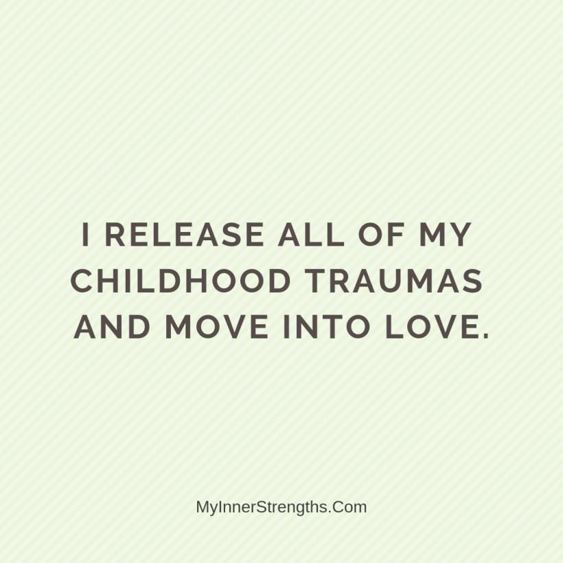 Forgiveness Affirmations 11 My Inner Strengths I release all of my childhood traumas and move into love.
