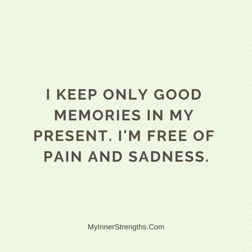 Forgiveness Affirmations 13 My Inner Strengths I keep only good memories of​ my present. Im free of pain and sadness.