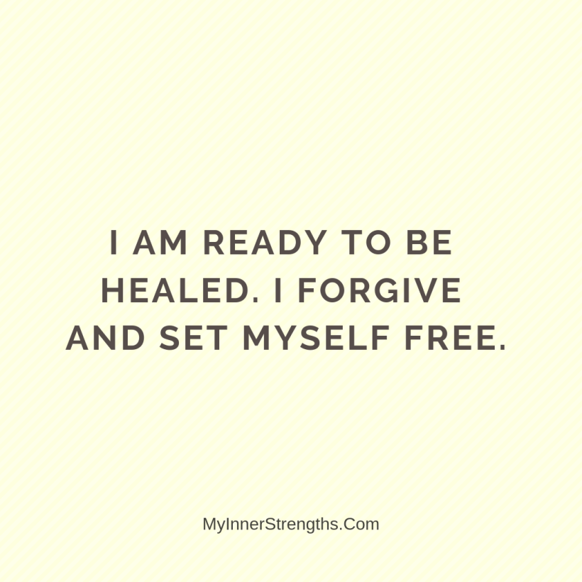 Forgiveness Affirmations 18 My Inner Strengths I am ready to be healed. I forgive and set myself free.